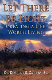 Let There Be Light Creating a Life Worth Living by Demetrius Carolina
