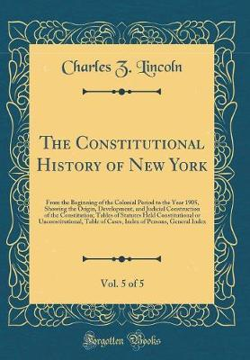 The Constitutional History of New York, Vol. 5 of 5 by Charles Z Lincoln