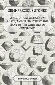 Semi-Precious Stones - A Historical Article on Agate, Amber, Amethyst and Many Other Varieties of Gemstones by Edwin W Streeter