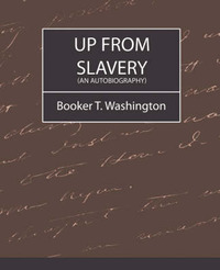 Up from Slavery (an Autobiography) by T Washington Booker T Washington