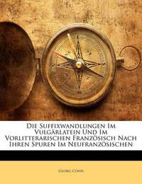 Die Suffixwandlungen Im Vulgrlatein Und Im Vorlitterarischen Franzsisch Nach Ihren Spuren Im Neufranzsischen by Georg Cohn