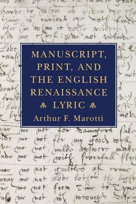 Manuscript, Print, and the English Renaissance Lyric by Arthur F. Marotti