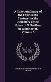 A Consuetudinary of the Fourteenth Century for the Refectory of the House of S. Swithun in Winchester, Volume 6 by George William Kitchin image