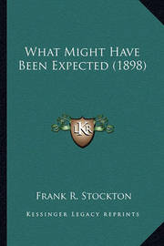 What Might Have Been Expected (1898) What Might Have Been Expected (1898) by Frank .R.Stockton