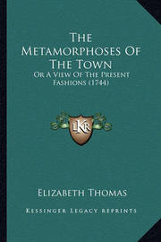 The Metamorphoses of the Town: Or a View of the Present Fashions (1744) by Elizabeth Thomas