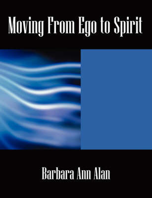 Moving from Ego to Spirit by Barbara, Ann Alan