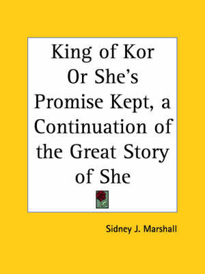 King of Kor or She's Promise Kept, a Continuation of the Great Story of She (1903) by Sidney J. Marshall
