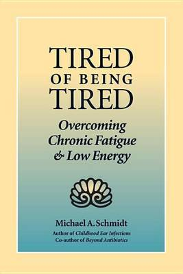 Tired of Being Tired: Overcoming Chronic Fatigue and Low Energy by Michael A. Schmidt image