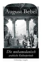 Die Mohamedanisch-Arabische Kulturperiode - Vollstandige Ausgabe by August Bebel