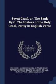 Seynt Graal, Or, the Sank Ryal. the History of the Holy Graal, Partly in English Verse by Frederick James Furnivall