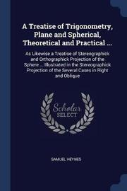 A Treatise of Trigonometry, Plane and Spherical, Theoretical and Practical ... by Samuel Heynes