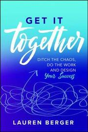 Get It Together: Ditch the Chaos, Do the Work, and Design your Success by Lauren Berger