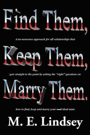 Find Them, Keep Them, Marry Them.: A No-Nonsense Approach for All Relationships That Gets Straight to the Point by Asking the Right Questions on How to Find, Keep, and Marry Your Soul Ideal Mate by M. E. Lindsey image