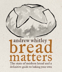 Bread Matters: The Sorry State of Modern Bread and a Definitive Guide to Baking Your Own by Andrew Whitley image