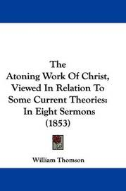 The Atoning Work of Christ, Viewed in Relation to Some Current Theories: In Eight Sermons (1853) by William Thomson