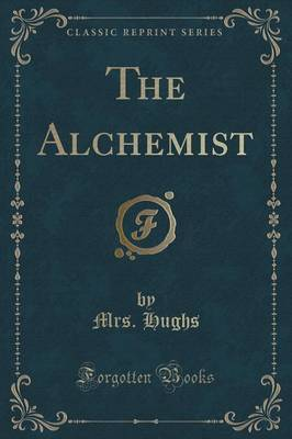 The Alchemist (Classic Reprint) by Mrs Hughs
