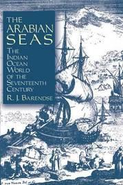 The Arabian Seas: The Indian Ocean World of the Seventeenth Century by Rene J. Barendse
