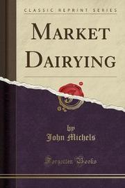 Market Dairying (Classic Reprint) by John Michels
