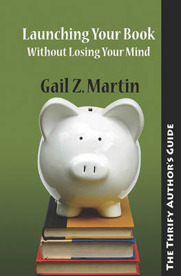 Launching Your Books Without Losing Your Mind by Gail Z Martin