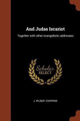 And Judas Iscariot by J Wilbur Chapman