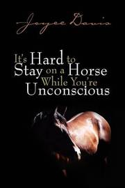 It's Hard to Stay on a Horse While You're Unconscious by Joyce Davis