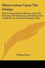 Observations Upon The Liturgy: With A Proposal For Its Reform, Upon The Principles Of Christianity, As Professed And Taught By The Church Of England (1789) by William Knox image