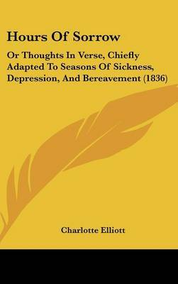 Hours Of Sorrow: Or Thoughts In Verse, Chiefly Adapted To Seasons Of Sickness, Depression, And Bereavement (1836) by Charlotte Elliott image