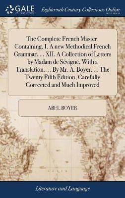 The Complete French Master. Containing, I. a New Methodical French Grammar. ... XII. a Collection of Letters by Madam de S�vign�, with a Translation. ... by Mr. A. Boyer, ... the Twenty Fifth Edition, Carefully Corrected and Much Improved by Abel Boyer