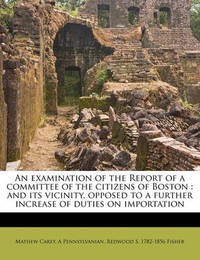 An Examination of the Report of a Committee of the Citizens of Boston: And Its Vicinity, Opposed to a Further Increase of Duties on Importation by Mathew Carey