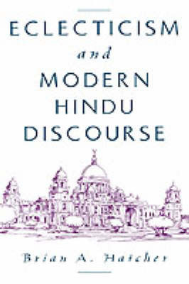 Eclecticism and Modern Hindu Discourse by Brian A Hatcher