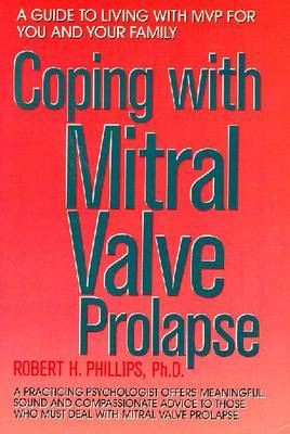 Coping with Mitral Valve Prolapse: A Guide to Living with MVP for You and Your Family by Robert H. Phillips