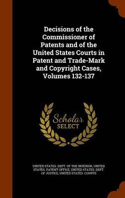Decisions of the Commissioner of Patents and of the United States Courts in Patent and Trade-Mark and Copyright Cases, Volumes 132-137