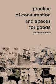 Practice of Consumption and Spaces for Goods by F Murialdo