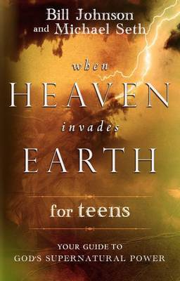 When Heaven Invades Earth for Teens by Bill Johnson