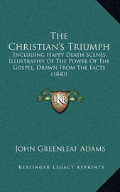 The Christian's Triumph: Including Happy Death Scenes, Illustrative of the Power of the Gospel, Drawn from the Facts (1840) by John Greenleaf Adams