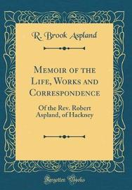 Memoir of the Life, Works and Correspondence by R Brook Aspland image
