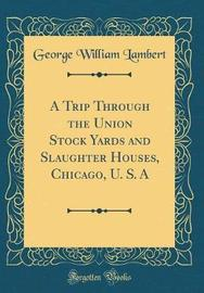 A Trip Through the Union Stock Yards and Slaughter Houses, Chicago, U. S. a (Classic Reprint) by George William Lambert image