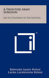 A Frontier Army Surgeon: Life in Colorado in the Eighties by Bernard James Byrne