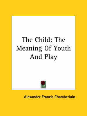 The Child: The Meaning Of Youth And Play by Alexander Francis Chamberlain