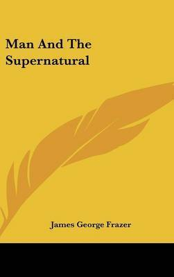 Man And The Supernatural by Sir James George Frazer