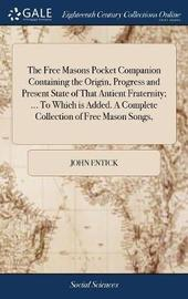 The Free Masons Pocket Companion Containing the Origin, Progress and Present State of That Antient Fraternity; ... to Which Is Added. a Complete Collection of Free Mason Songs, by John Entick