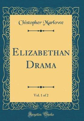 Elizabethan Drama, Vol. 1 of 2 (Classic Reprint) by Chistopher Marlowe