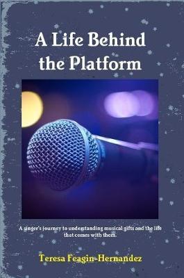 A Life Behind the Platform by Teresa Feagin-Hernandez