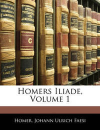 Homers Iliade, Volume 1 by Homer