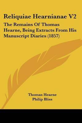 Reliquiae Hearnianae V2: The Remains Of Thomas Hearne, Being Extracts From His Manuscript Diaries (1857) by Thomas Hearne