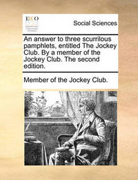 An Answer to Three Scurrilous Pamphlets, Entitled the Jockey Club. by a Member of the Jockey Club. the Second Edition. by Of The Jockey Club Member of the Jockey Club