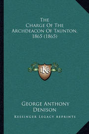 The Charge of the Archdeacon of Taunton, 1865 (1865) the Charge of the Archdeacon of Taunton, 1865 (1865) by George Anthony Denison