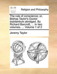 The Rule of Conscience; Or, Bishop Taylor's Ductor Dubitantium Abridged. by Richard Barcroft, ... in Two Volumes. ... Volume 1 of 2 by Jeremy Taylor