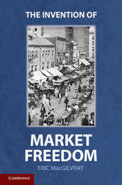 The Invention of Market Freedom by Eric MacGilvray