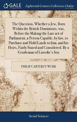 The Question, Whether a Jew, Born Within the British Dominions, Was, Before the Making the Late Act of Parliament, a Person Capable, by Law, to Purchase and Hold Lands to Him, and His Heirs, Fairly Stated and Considered. by a Gentleman of Lincoln's-Inn by Philip Carteret Webb